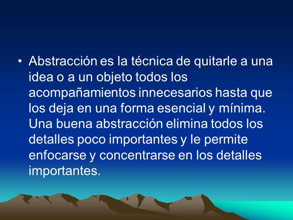 Abstracción es la técnica de quitarle a una idea o a un objeto todos los acompañamientos innecesarios hasta que los deja en una forma esencial y mínima.