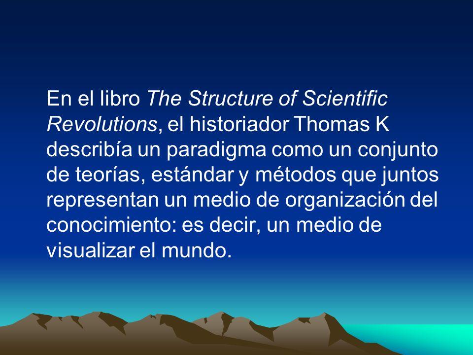 En el libro The Structure of Scientific Revolutions, el historiador Thomas K describía un paradigma como un conjunto de teorías, estándar y métodos que juntos representan un medio de organización del conocimiento: es decir, un medio de visualizar el mundo.