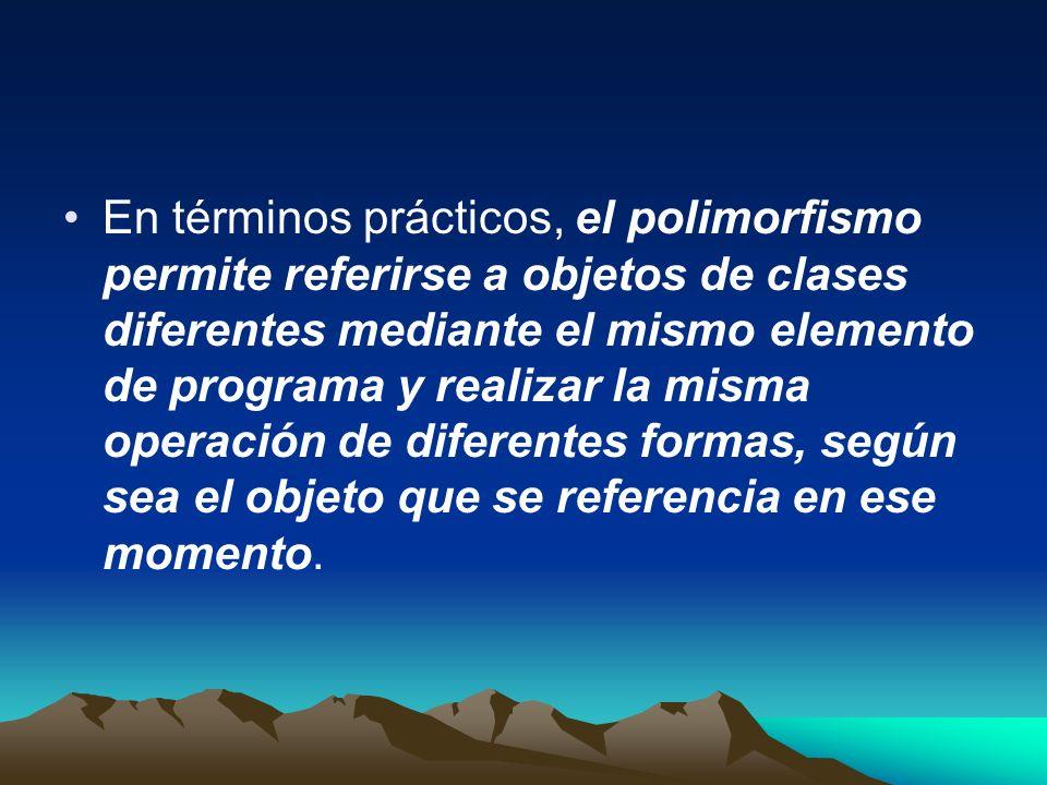 En términos prácticos, el polimorfismo permite referirse a objetos de clases diferentes mediante el mismo elemento de programa y realizar la misma operación de diferentes formas, según sea el objeto que se referencia en ese momento.