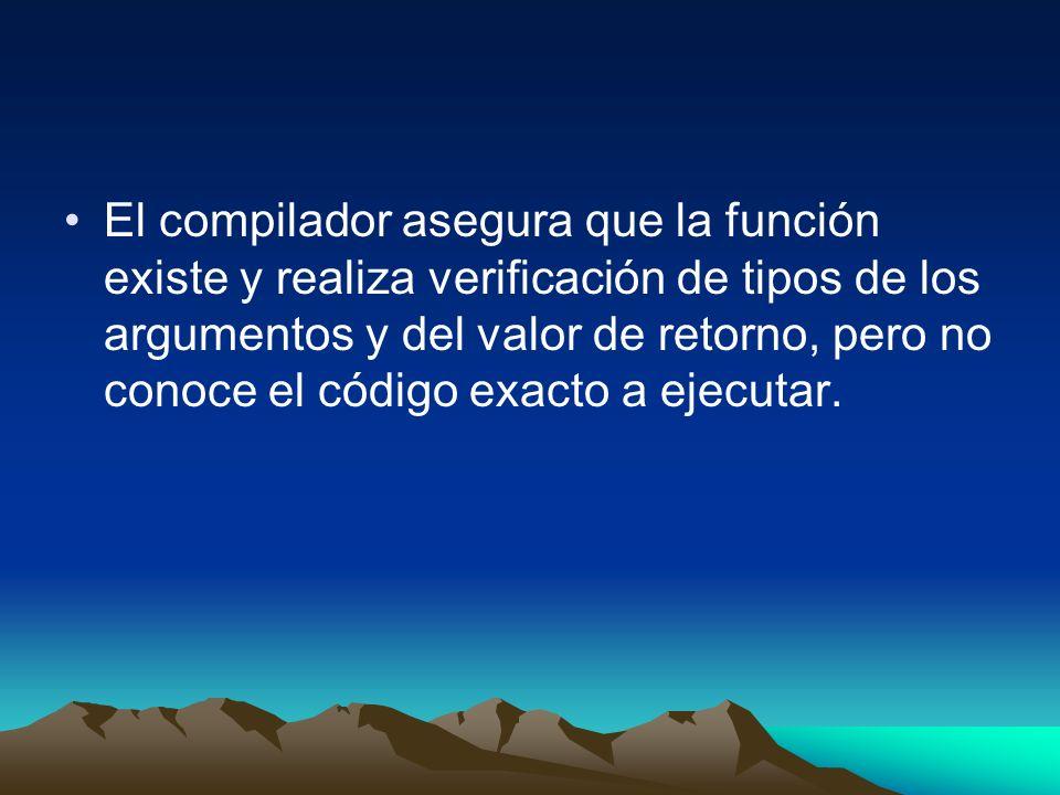 El compilador asegura que la función existe y realiza verificación de tipos de los argumentos y del valor de retorno, pero no conoce el código exacto a ejecutar.