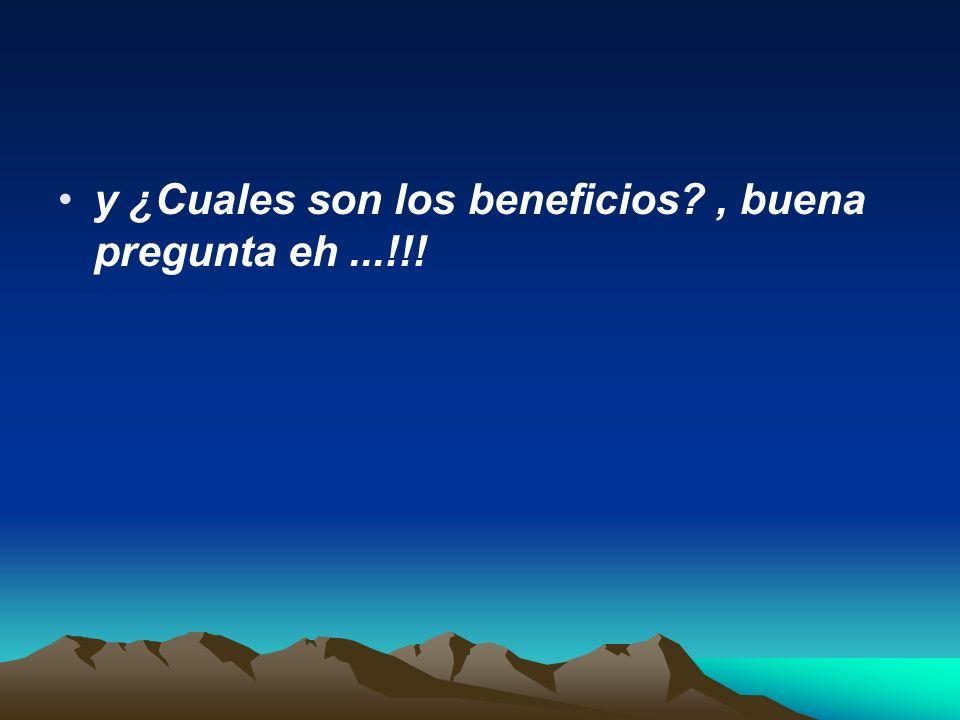 y ¿Cuales son los beneficios , buena pregunta eh ...!!!