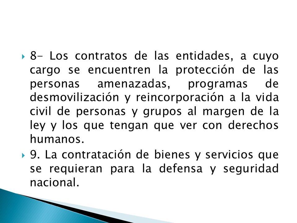 8- Los contratos de las entidades, a cuyo cargo se encuentren la protección de las personas amenazadas, programas de desmovilización y reincorporación a la vida civil de personas y grupos al margen de la ley y los que tengan que ver con derechos humanos.