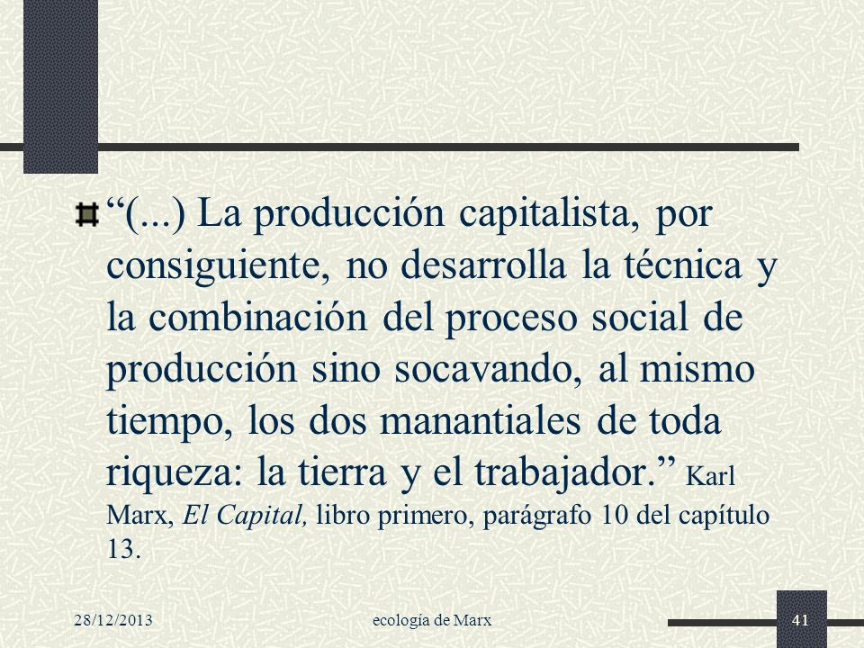 (...) La producción capitalista, por consiguiente, no desarrolla la técnica y la combinación del proceso social de producción sino socavando, al mismo tiempo, los dos manantiales de toda riqueza: la tierra y el trabajador. Karl Marx, El Capital, libro primero, parágrafo 10 del capítulo 13.