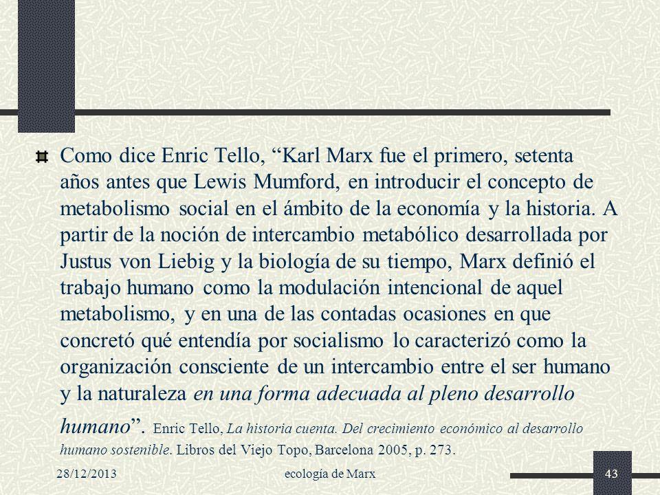 Como dice Enric Tello, Karl Marx fue el primero, setenta años antes que Lewis Mumford, en introducir el concepto de metabolismo social en el ámbito de la economía y la historia. A partir de la noción de intercambio metabólico desarrollada por Justus von Liebig y la biología de su tiempo, Marx definió el trabajo humano como la modulación intencional de aquel metabolismo, y en una de las contadas ocasiones en que concretó qué entendía por socialismo lo caracterizó como la organización consciente de un intercambio entre el ser humano y la naturaleza en una forma adecuada al pleno desarrollo humano . Enric Tello, La historia cuenta. Del crecimiento económico al desarrollo humano sostenible. Libros del Viejo Topo, Barcelona 2005, p. 273.
