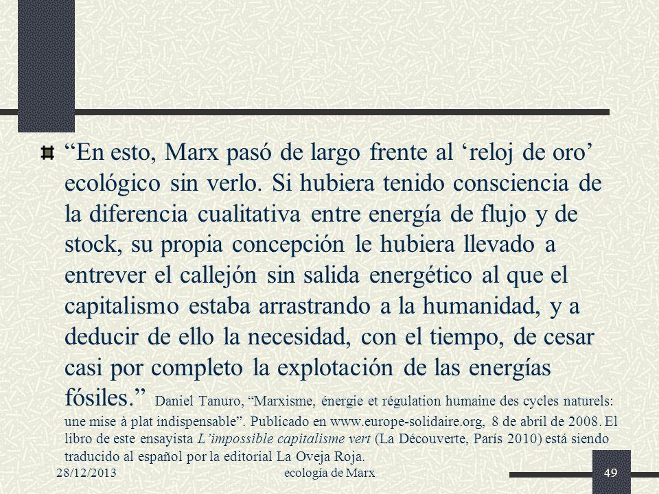 En esto, Marx pasó de largo frente al 'reloj de oro' ecológico sin verlo. Si hubiera tenido consciencia de la diferencia cualitativa entre energía de flujo y de stock, su propia concepción le hubiera llevado a entrever el callejón sin salida energético al que el capitalismo estaba arrastrando a la humanidad, y a deducir de ello la necesidad, con el tiempo, de cesar casi por completo la explotación de las energías fósiles. Daniel Tanuro, Marxisme, énergie et régulation humaine des cycles naturels: une mise à plat indispensable . Publicado en www.europe-solidaire.org, 8 de abril de 2008. El libro de este ensayista L'impossible capitalisme vert (La Découverte, París 2010) está siendo traducido al español por la editorial La Oveja Roja.