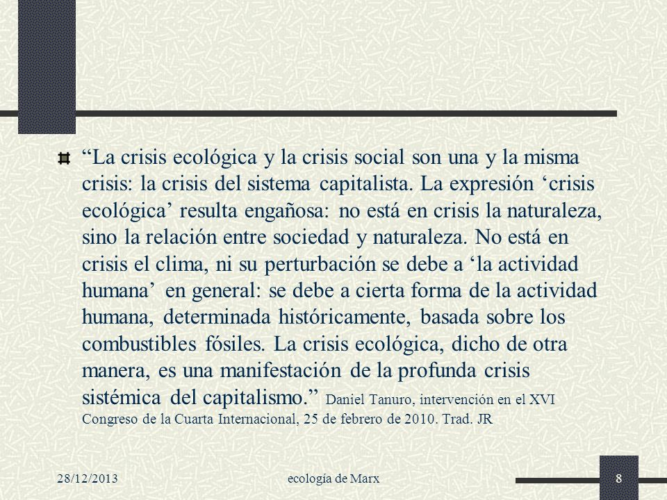 La crisis ecológica y la crisis social son una y la misma crisis: la crisis del sistema capitalista. La expresión 'crisis ecológica' resulta engañosa: no está en crisis la naturaleza, sino la relación entre sociedad y naturaleza. No está en crisis el clima, ni su perturbación se debe a 'la actividad humana' en general: se debe a cierta forma de la actividad humana, determinada históricamente, basada sobre los combustibles fósiles. La crisis ecológica, dicho de otra manera, es una manifestación de la profunda crisis sistémica del capitalismo. Daniel Tanuro, intervención en el XVI Congreso de la Cuarta Internacional, 25 de febrero de 2010. Trad. JR