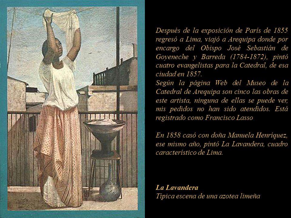 Después de la exposición de París de 1855 regresó a Lima, viajó a Arequipa donde por encargo del Obispo José Sebastián de Goyeneche y Barreda (1784-1872), pintó cuatro evangelistas para la Catedral, de esa ciudad en 1857.