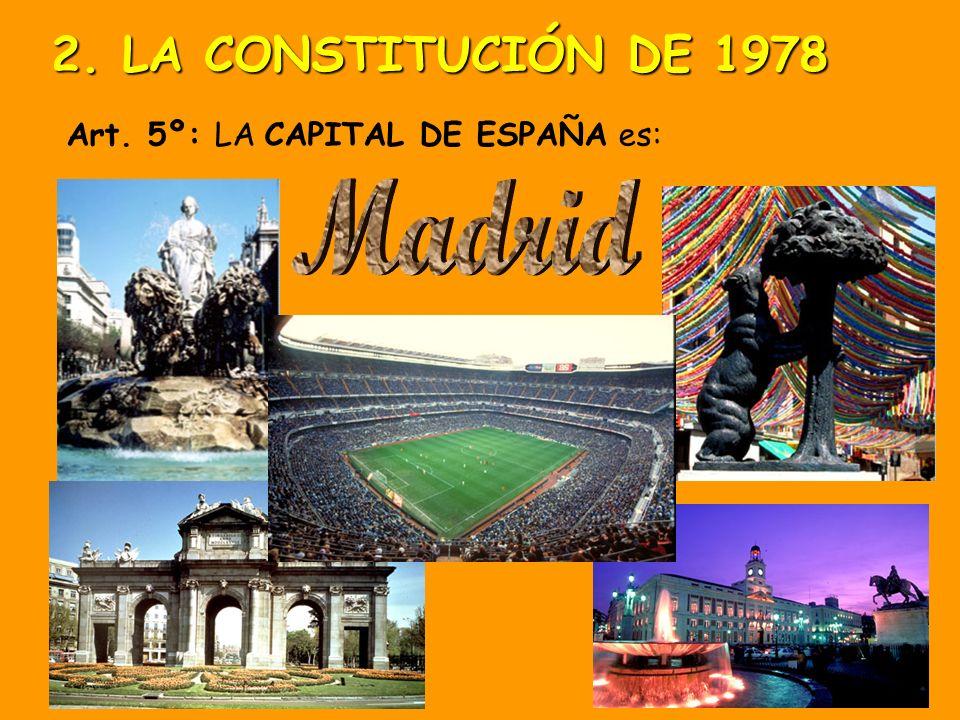 2. LA CONSTITUCIÓN DE 1978 Art. 5º: LA CAPITAL DE ESPAÑA es: Madrid