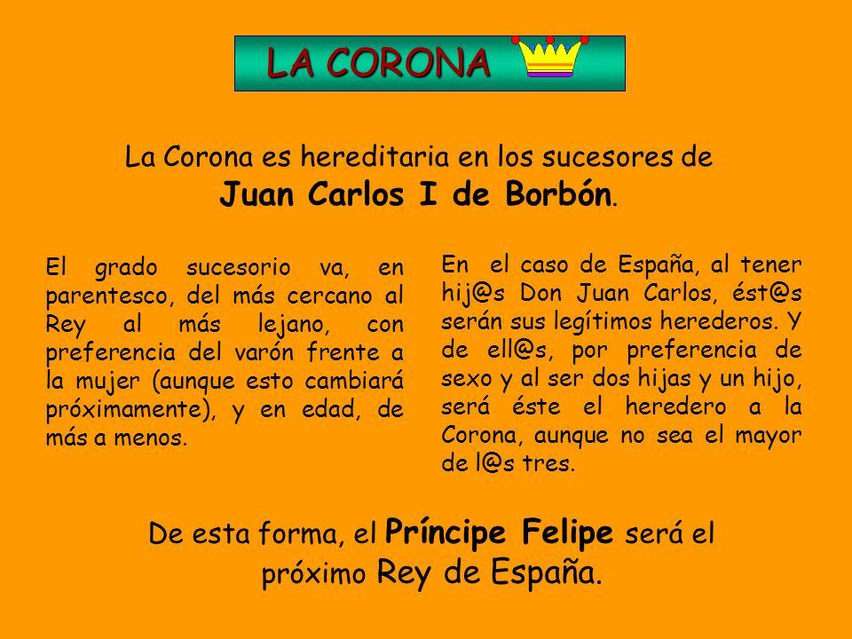 LA CORONA La Corona es hereditaria en los sucesores de Juan Carlos I de Borbón.