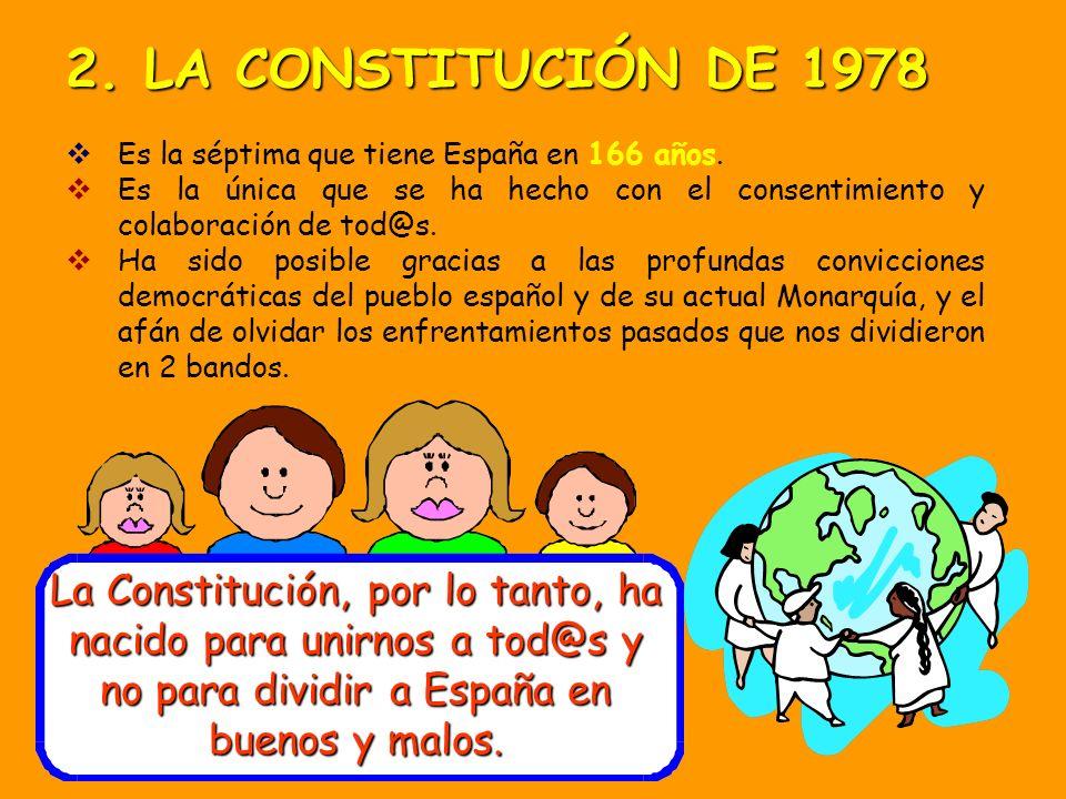 2. LA CONSTITUCIÓN DE 1978 Es la séptima que tiene España en 166 años. Es la única que se ha hecho con el consentimiento y colaboración de tod@s.