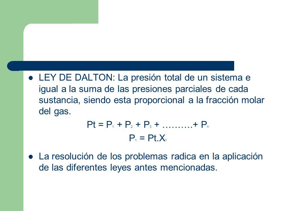 LEY DE DALTON: La presión total de un sistema e igual a la suma de las presiones parciales de cada sustancia, siendo esta proporcional a la fracción molar del gas.