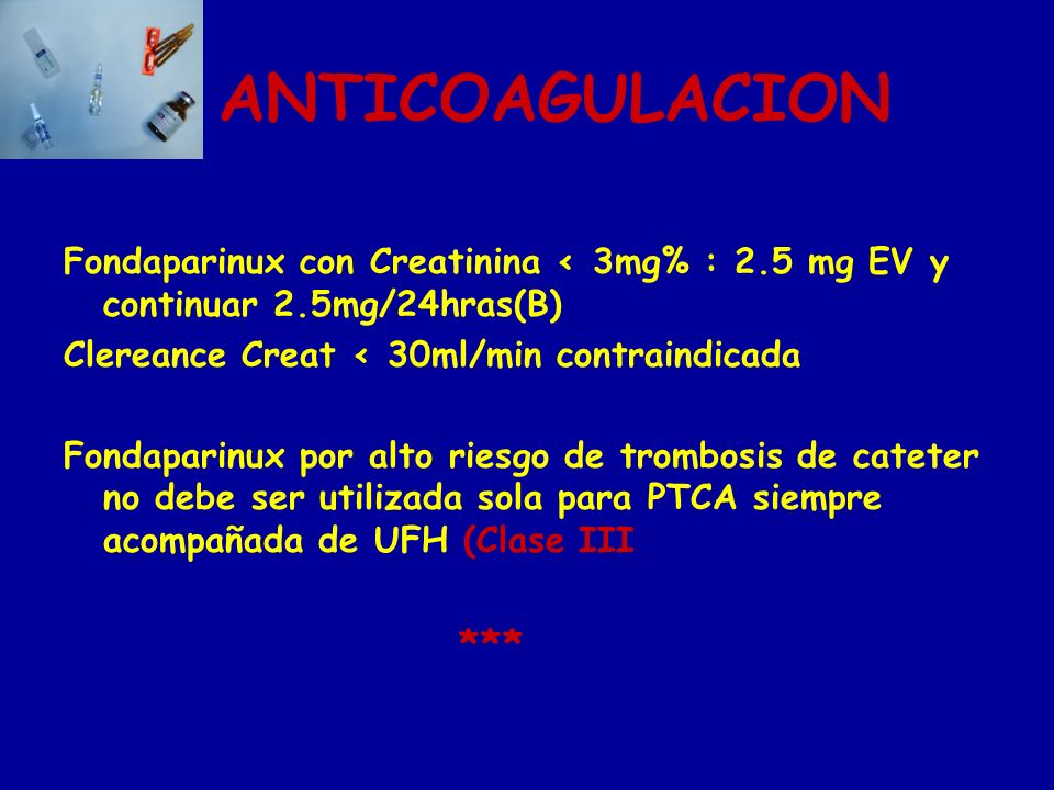ANTICOAGULACION Fondaparinux con Creatinina ‹ 3mg% : 2.5 mg EV y continuar 2.5mg/24hras(B) Clereance Creat ‹ 30ml/min contraindicada.