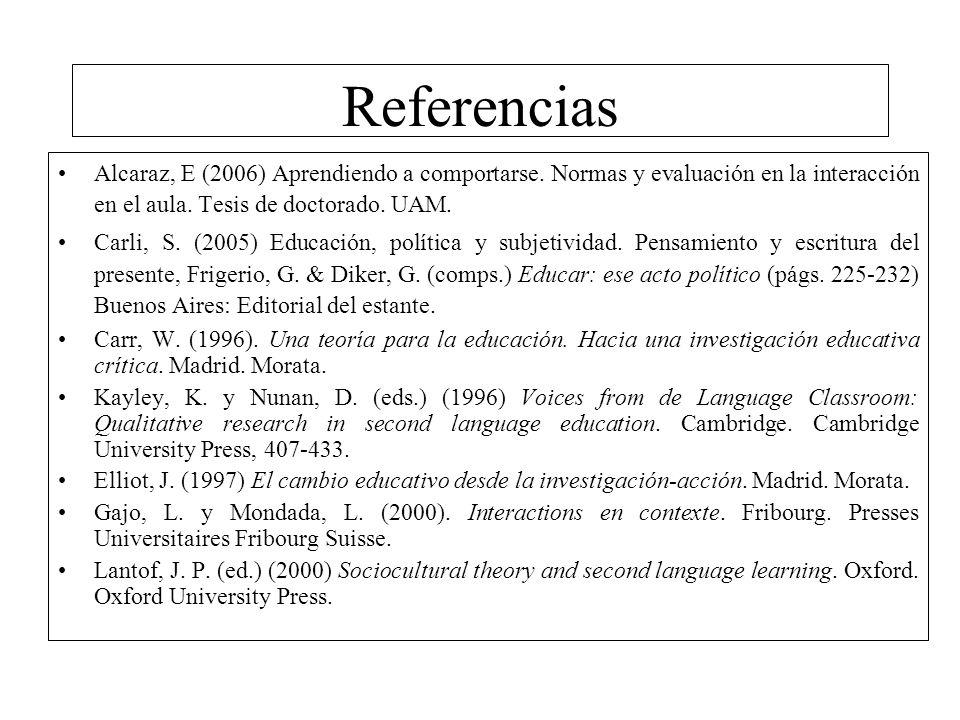 Referencias Alcaraz, E (2006) Aprendiendo a comportarse. Normas y evaluación en la interacción en el aula. Tesis de doctorado. UAM.
