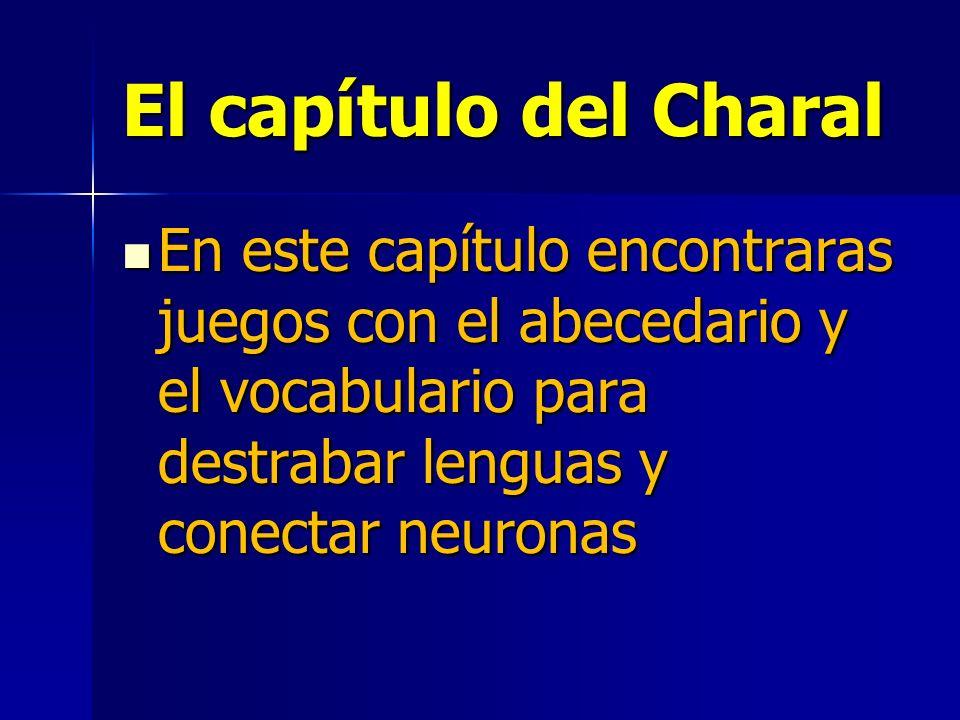 El capítulo del Charal En este capítulo encontraras juegos con el abecedario y el vocabulario para destrabar lenguas y conectar neuronas.