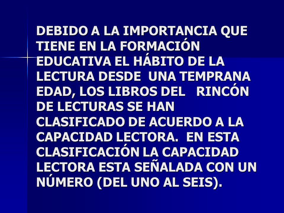 DEBIDO A LA IMPORTANCIA QUE TIENE EN LA FORMACIÓN EDUCATIVA EL HÁBITO DE LA LECTURA DESDE UNA TEMPRANA EDAD, LOS LIBROS DEL RINCÓN DE LECTURAS SE HAN CLASIFICADO DE ACUERDO A LA CAPACIDAD LECTORA.