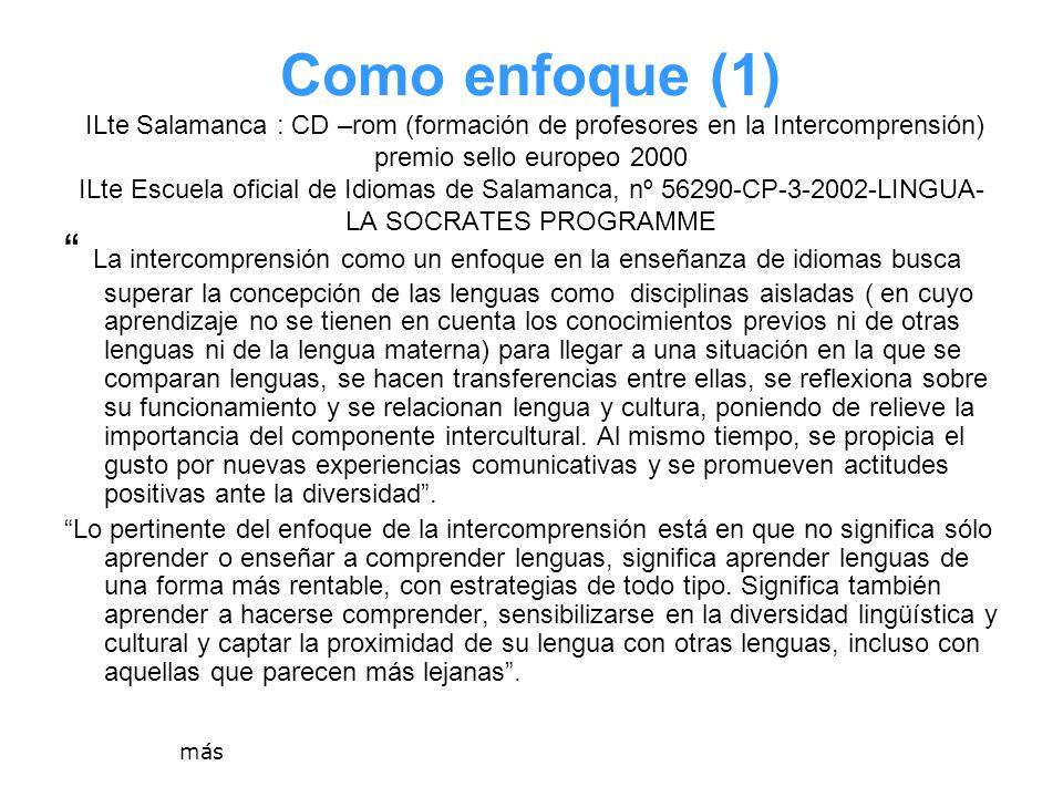 Como enfoque (1) ILte Salamanca : CD –rom (formación de profesores en la Intercomprensión) premio sello europeo 2000 ILte Escuela oficial de Idiomas de Salamanca, nº 56290-CP-3-2002-LINGUA-LA SOCRATES PROGRAMME
