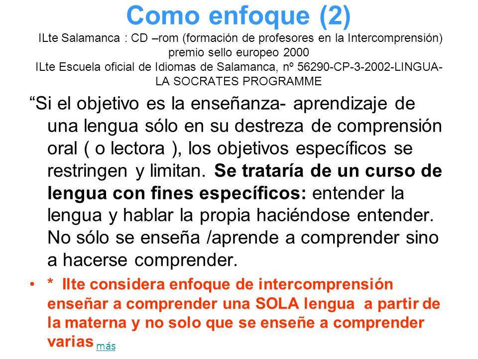 Como enfoque (2) ILte Salamanca : CD –rom (formación de profesores en la Intercomprensión) premio sello europeo 2000 ILte Escuela oficial de Idiomas de Salamanca, nº 56290-CP-3-2002-LINGUA-LA SOCRATES PROGRAMME