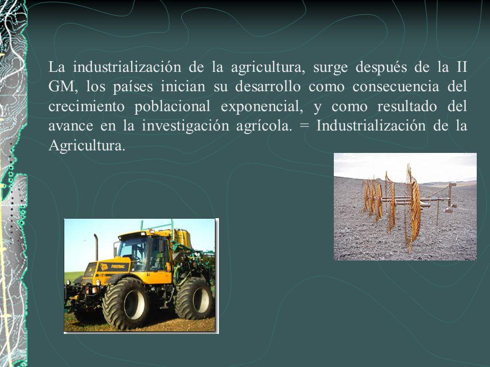 La industrialización de la agricultura, surge después de la II GM, los países inician su desarrollo como consecuencia del crecimiento poblacional exponencial, y como resultado del avance en la investigación agrícola.