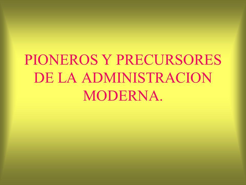 PIONEROS Y PRECURSORES DE LA ADMINISTRACION MODERNA.
