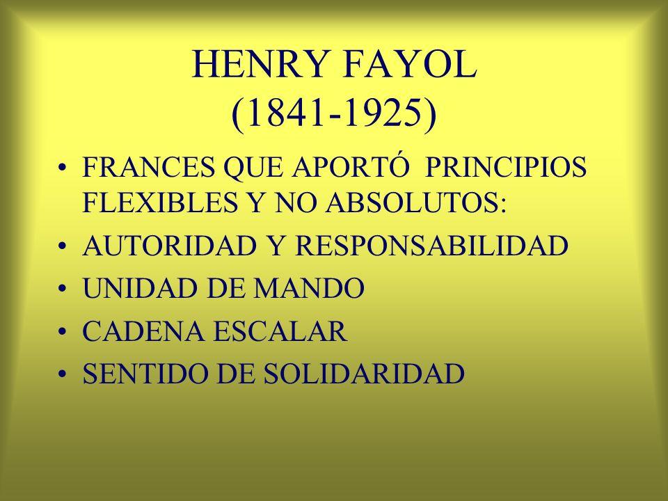 HENRY FAYOL (1841-1925) FRANCES QUE APORTÓ PRINCIPIOS FLEXIBLES Y NO ABSOLUTOS: AUTORIDAD Y RESPONSABILIDAD.