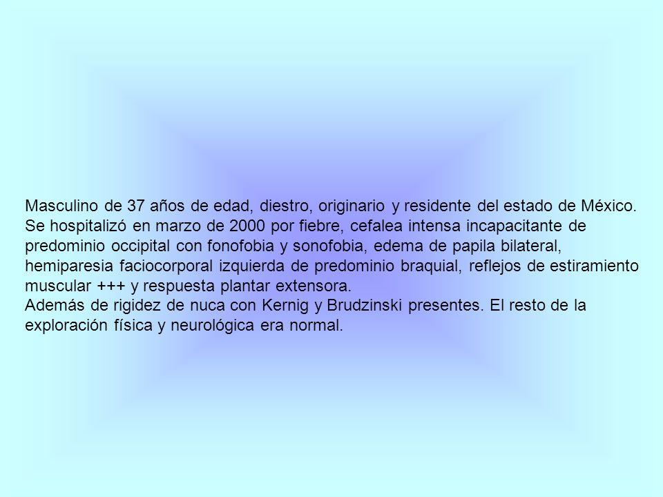 Masculino de 37 años de edad, diestro, originario y residente del estado de México. Se hospitalizó en marzo de 2000 por fiebre, cefalea intensa incapacitante de predominio occipital con fonofobia y sonofobia, edema de papila bilateral, hemiparesia faciocorporal izquierda de predominio braquial, reflejos de estiramiento muscular +++ y respuesta plantar extensora.