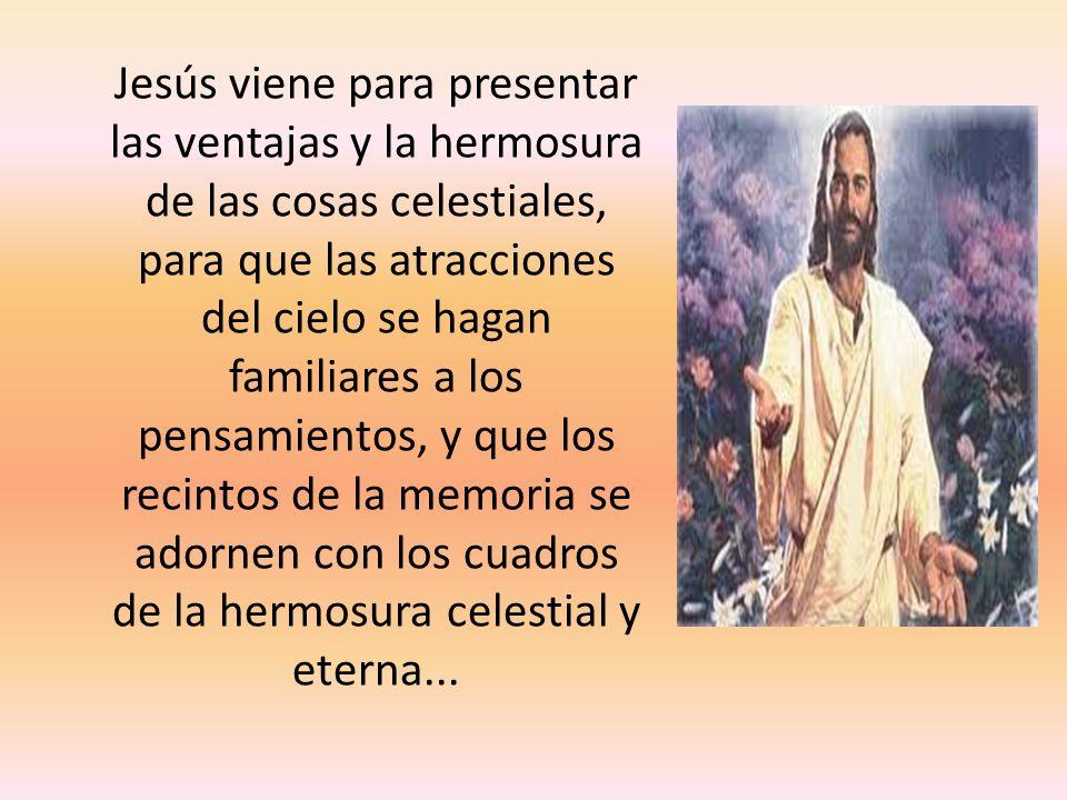 Jesús viene para presentar las ventajas y la hermosura de las cosas celestiales, para que las atracciones del cielo se hagan familiares a los pensamientos, y que los recintos de la memoria se adornen con los cuadros de la hermosura celestial y eterna...