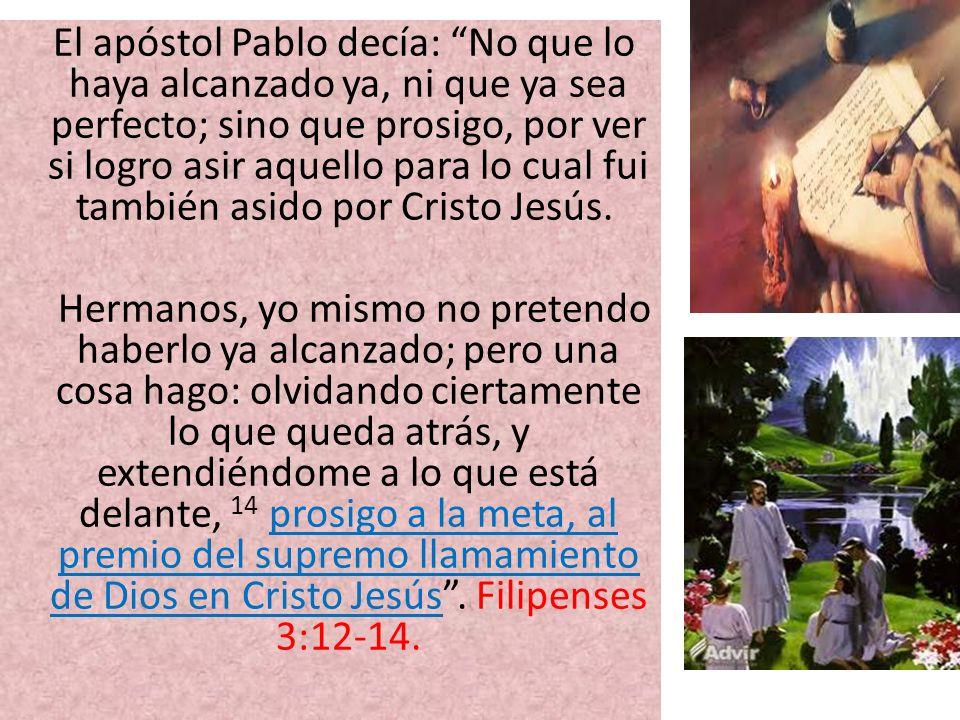 El apóstol Pablo decía: No que lo haya alcanzado ya, ni que ya sea perfecto; sino que prosigo, por ver si logro asir aquello para lo cual fui también asido por Cristo Jesús.
