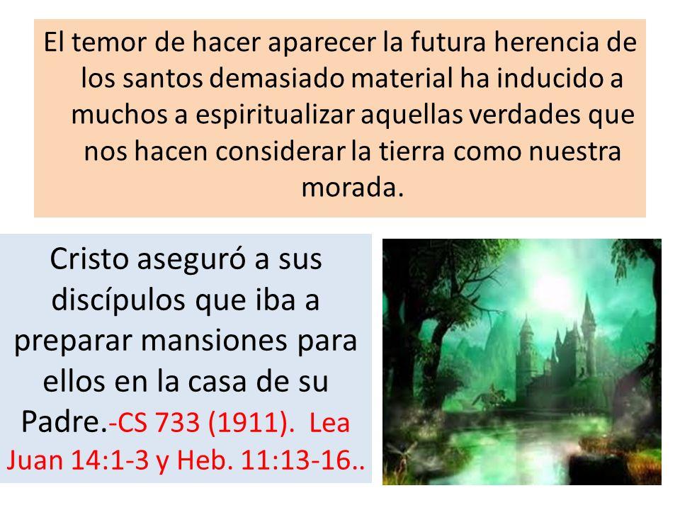 El temor de hacer aparecer la futura herencia de los santos demasiado material ha inducido a muchos a espiritualizar aquellas verdades que nos hacen considerar la tierra como nuestra morada.
