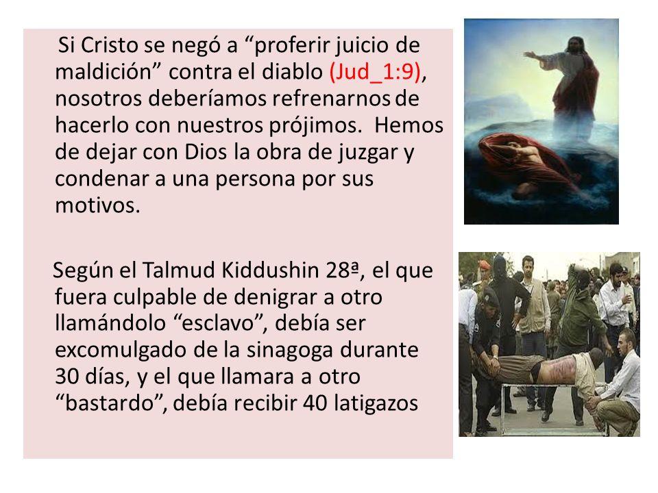 Si Cristo se negó a proferir juicio de maldición contra el diablo (Jud_1:9), nosotros deberíamos refrenarnos de hacerlo con nuestros prójimos. Hemos de dejar con Dios la obra de juzgar y condenar a una persona por sus motivos.