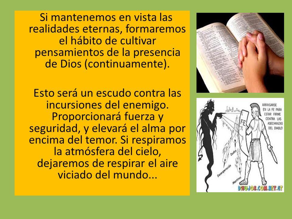 Si mantenemos en vista las realidades eternas, formaremos el hábito de cultivar pensamientos de la presencia de Dios (continuamente).