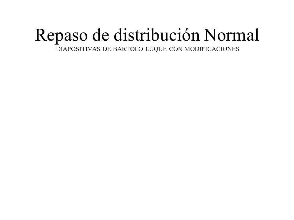 Repaso de distribución Normal DIAPOSITIVAS DE BARTOLO LUQUE CON MODIFICACIONES