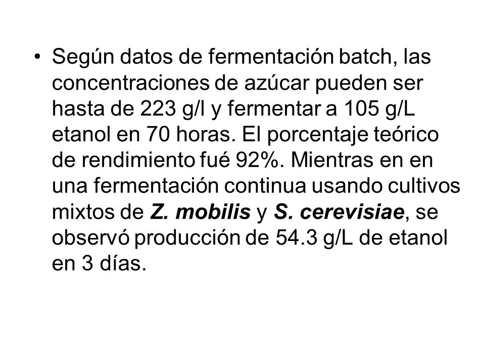 Según datos de fermentación batch, las concentraciones de azúcar pueden ser hasta de 223 g/l y fermentar a 105 g/L etanol en 70 horas.