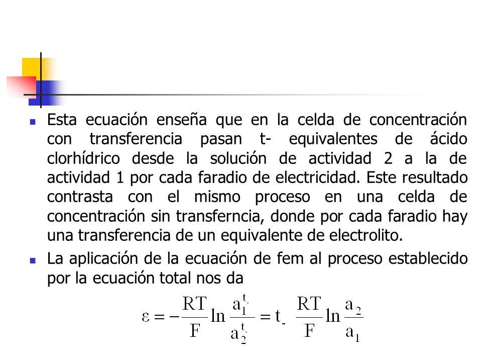 Esta ecuación enseña que en la celda de concentración con transferencia pasan t- equivalentes de ácido clorhídrico desde la solución de actividad 2 a la de actividad 1 por cada faradio de electricidad. Este resultado contrasta con el mismo proceso en una celda de concentración sin transferncia, donde por cada faradio hay una transferencia de un equivalente de electrolito.
