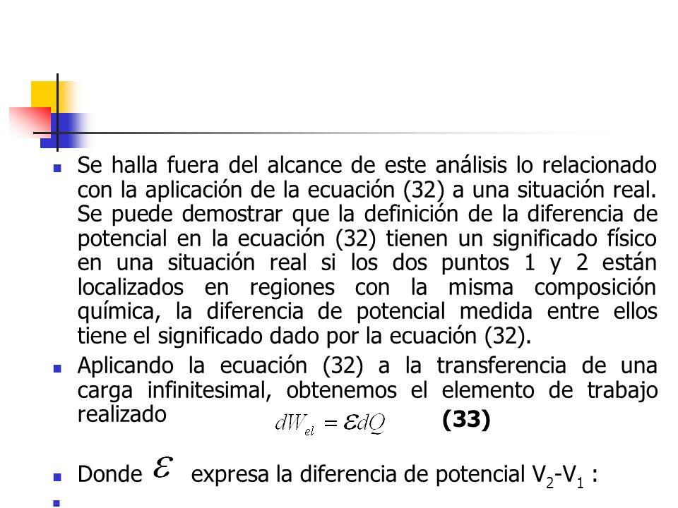Se halla fuera del alcance de este análisis lo relacionado con la aplicación de la ecuación (32) a una situación real. Se puede demostrar que la definición de la diferencia de potencial en la ecuación (32) tienen un significado físico en una situación real si los dos puntos 1 y 2 están localizados en regiones con la misma composición química, la diferencia de potencial medida entre ellos tiene el significado dado por la ecuación (32).