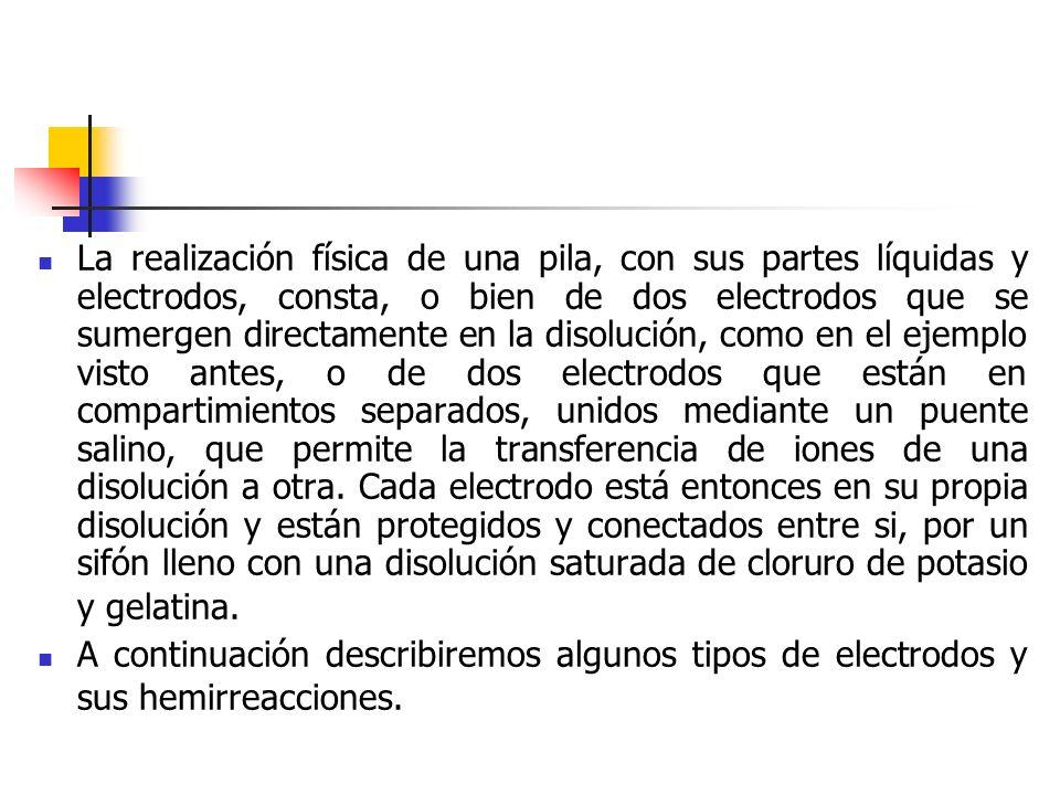 La realización física de una pila, con sus partes líquidas y electrodos, consta, o bien de dos electrodos que se sumergen directamente en la disolución, como en el ejemplo visto antes, o de dos electrodos que están en compartimientos separados, unidos mediante un puente salino, que permite la transferencia de iones de una disolución a otra. Cada electrodo está entonces en su propia disolución y están protegidos y conectados entre si, por un sifón lleno con una disolución saturada de cloruro de potasio y gelatina.