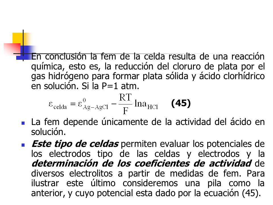 En conclusión la fem de la celda resulta de una reacción química, esto es, la reducción del cloruro de plata por el gas hidrógeno para formar plata sólida y ácido clorhídrico en solución. Si la P=1 atm.