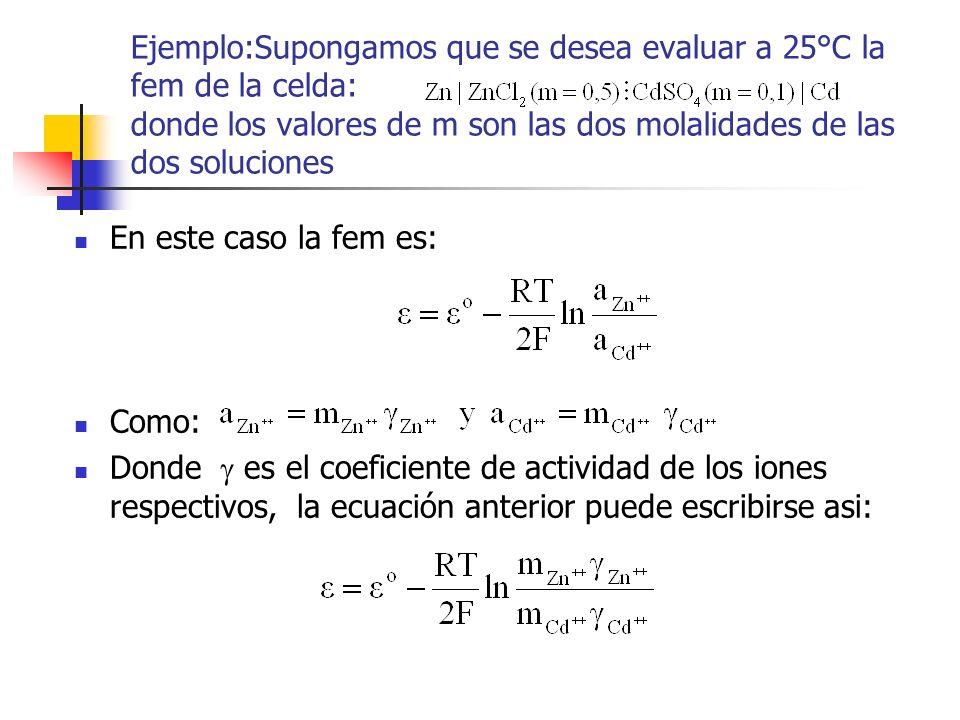 Ejemplo:Supongamos que se desea evaluar a 25°C la fem de la celda: donde los valores de m son las dos molalidades de las dos soluciones