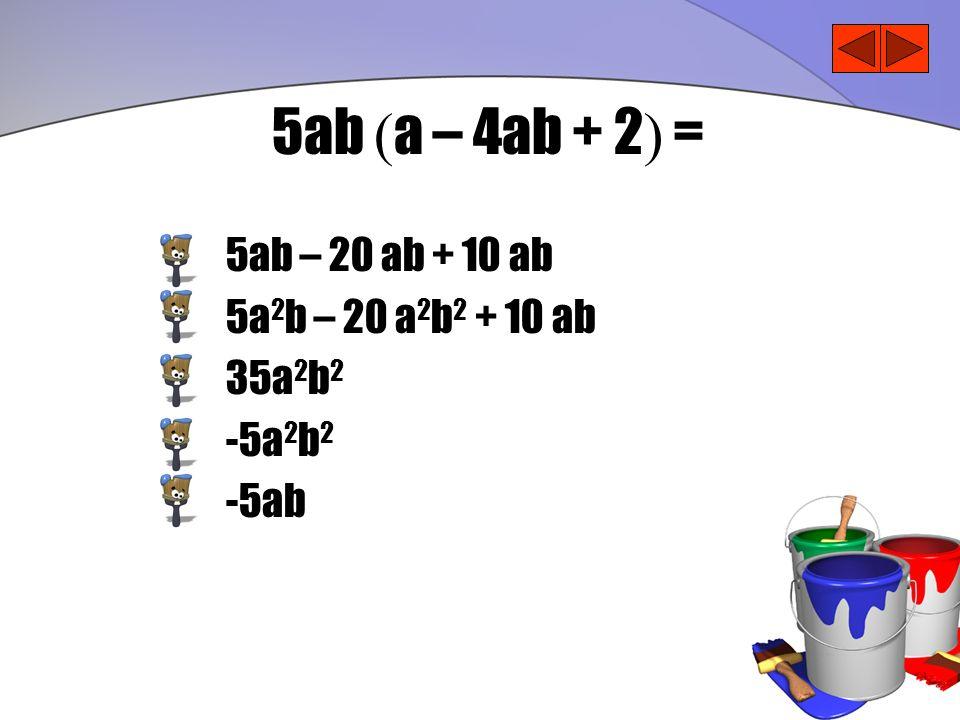 5ab (a – 4ab + 2) = 5ab – 20 ab + 10 ab 5a2b – 20 a2b2 + 10 ab 35a2b2