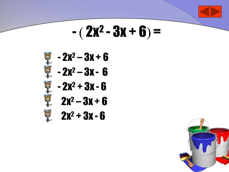 - ( 2x2 - 3x + 6) = - 2x2 – 3x + 6 - 2x2 – 3x - 6 - 2x2 + 3x - 6
