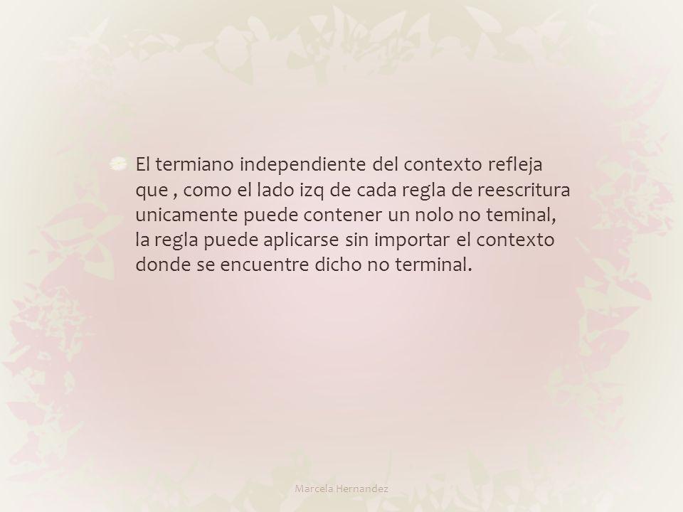 El termiano independiente del contexto refleja que , como el lado izq de cada regla de reescritura unicamente puede contener un nolo no teminal, la regla puede aplicarse sin importar el contexto donde se encuentre dicho no terminal.