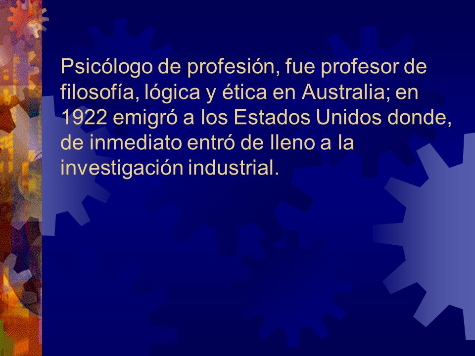 Psicólogo de profesión, fue profesor de filosofía, lógica y ética en Australia; en 1922 emigró a los Estados Unidos donde, de inmediato entró de lleno a la investigación industrial.