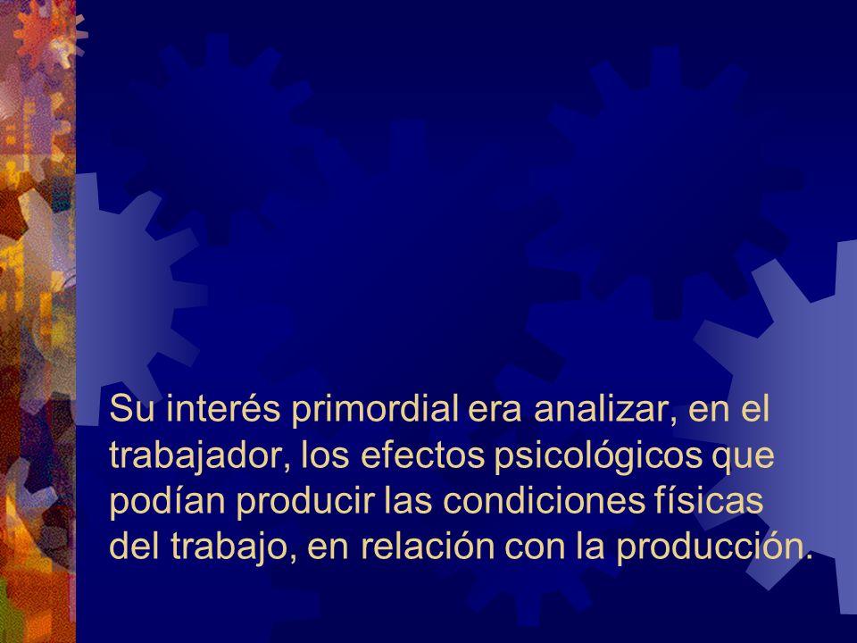 Su interés primordial era analizar, en el trabajador, los efectos psicológicos que podían producir las condiciones físicas del trabajo, en relación con la producción.