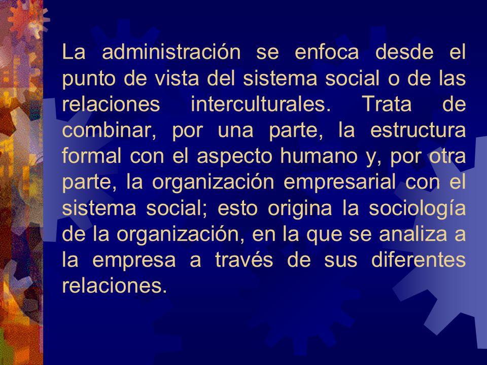 La administración se enfoca desde el punto de vista del sistema social o de las relaciones interculturales.