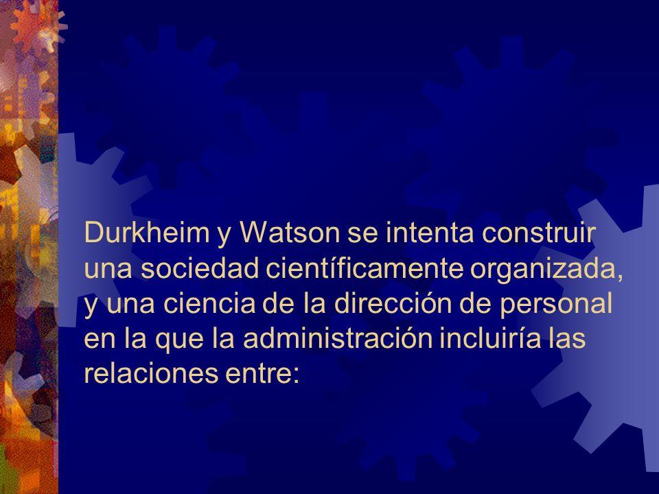 Durkheim y Watson se intenta construir una sociedad científicamente organizada, y una ciencia de la dirección de personal en la que la administración incluiría las relaciones entre: