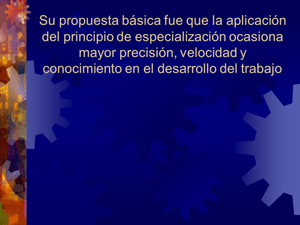 Su propuesta básica fue que la aplicación del principio de especialización ocasiona mayor precisión, velocidad y conocimiento en el desarrollo del trabajo