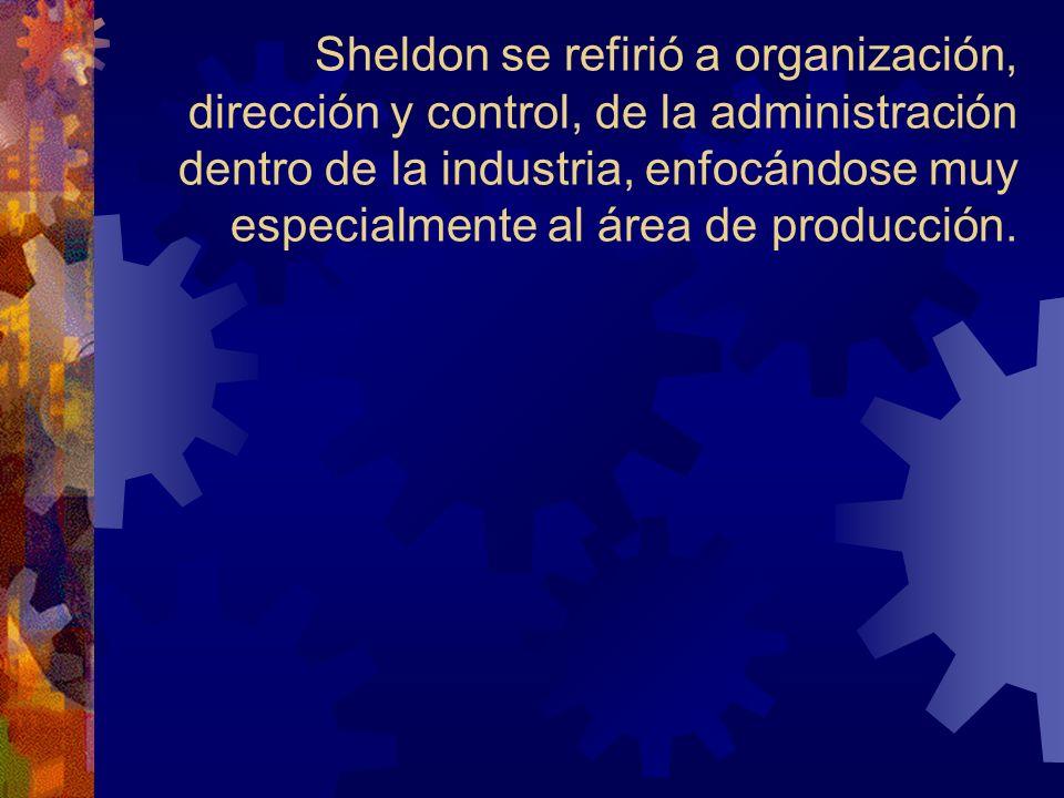 Sheldon se refirió a organización, dirección y control, de la administración dentro de la industria, enfocándose muy especialmente al área de producción.
