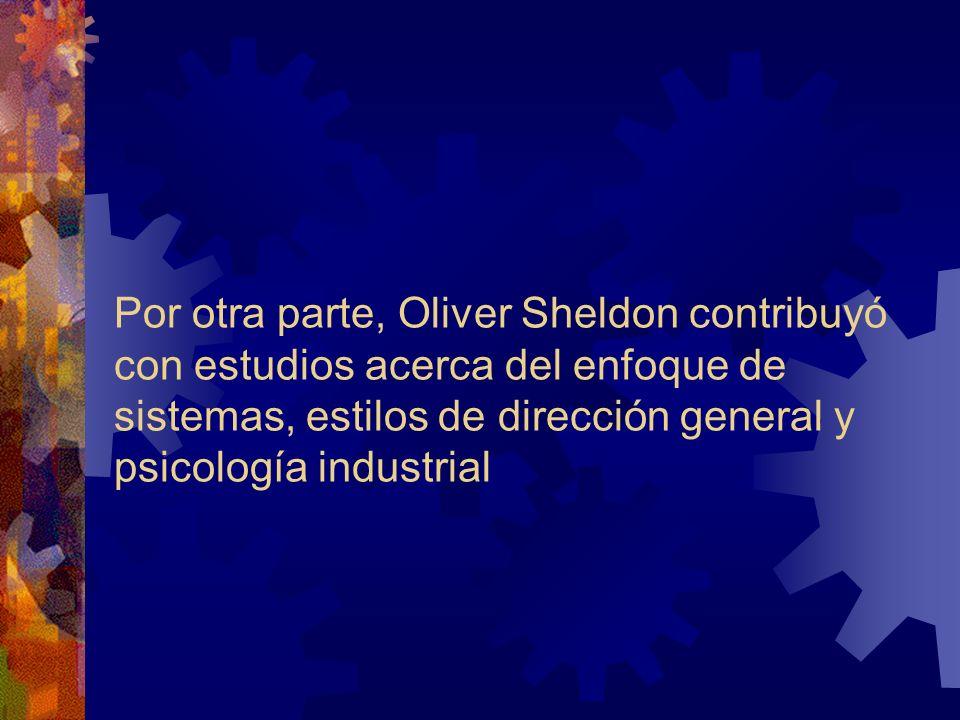 Por otra parte, Oliver Sheldon contribuyó con estudios acerca del enfoque de sistemas, estilos de dirección general y psicología industrial