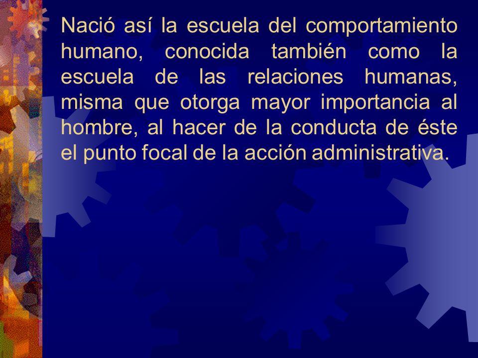 Nació así la escuela del comportamiento humano, conocida también como la escuela de las relaciones humanas, misma que otorga mayor importancia al hombre, al hacer de la conducta de éste el punto focal de la acción administrativa.