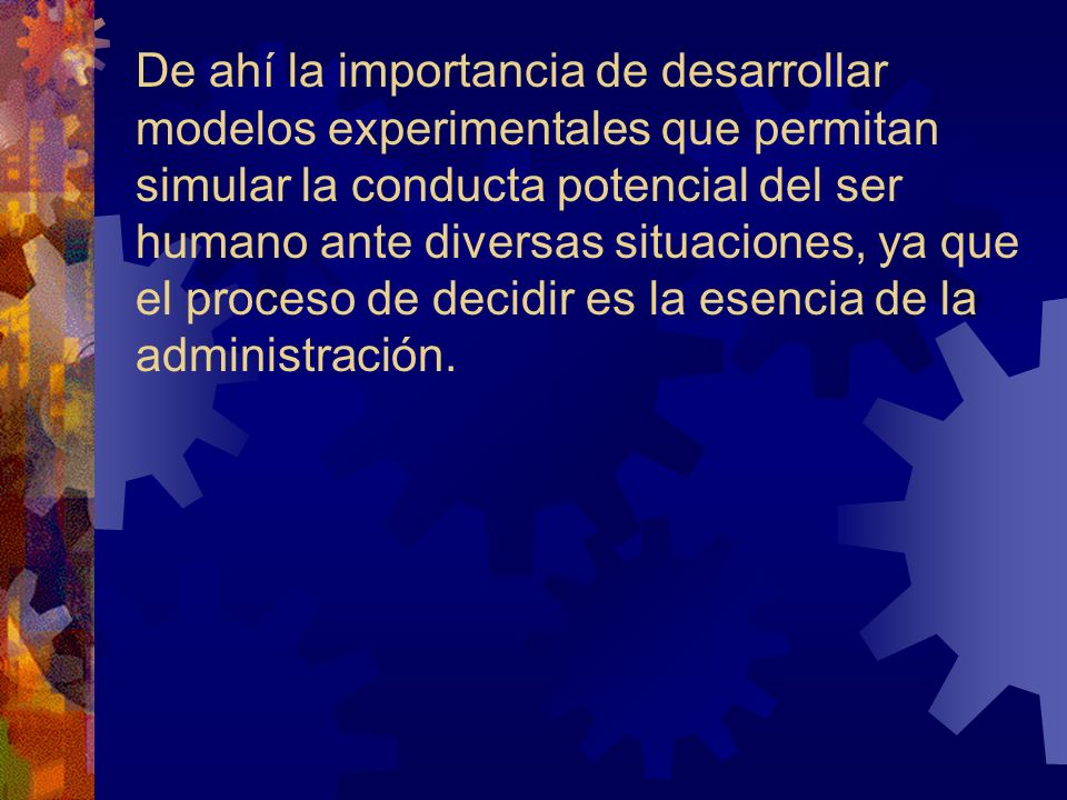 De ahí la importancia de desarrollar modelos experimentales que permitan simular la conducta potencial del ser humano ante diversas situaciones, ya que el proceso de decidir es la esencia de la administración.