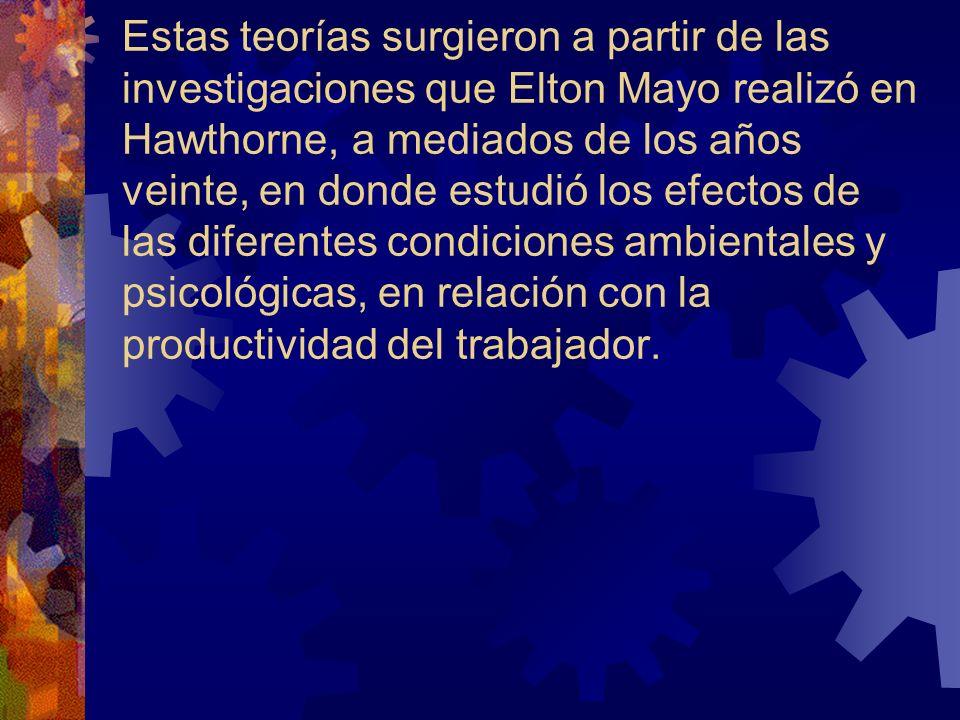 Estas teorías surgieron a partir de las investigaciones que Elton Mayo realizó en Hawthorne, a mediados de los años veinte, en donde estudió los efectos de las diferentes condiciones ambientales y psicológicas, en relación con la productividad del trabajador.